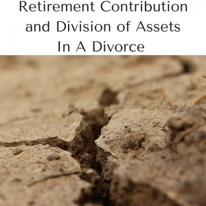Retirement Contribution and Division of Assets In A Divorce - Contemplating Divorce? Should You Continue Contributing to Your Retirement?