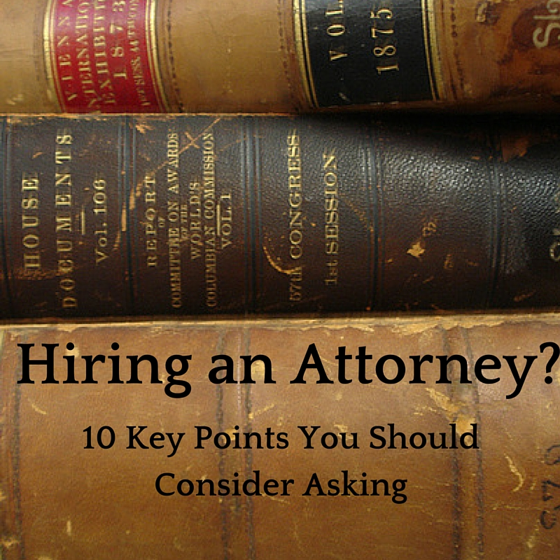 Hiring and Attorney? 10 Key Points You Should Consider When Hiring Your Next Lawyer