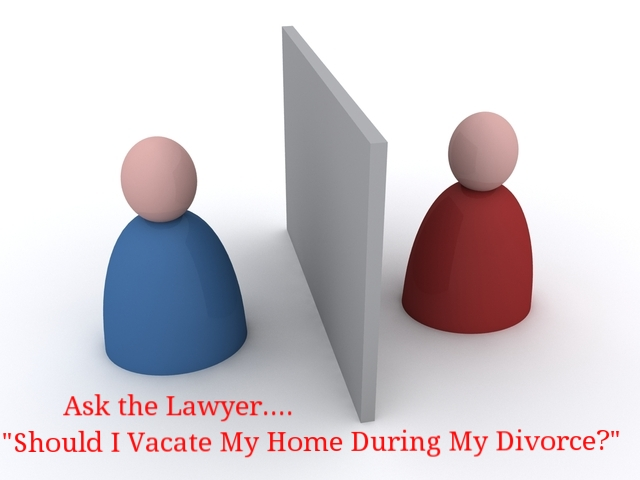 Ask the Lawyer - Should I Vacate My Family Home During My Divorce?